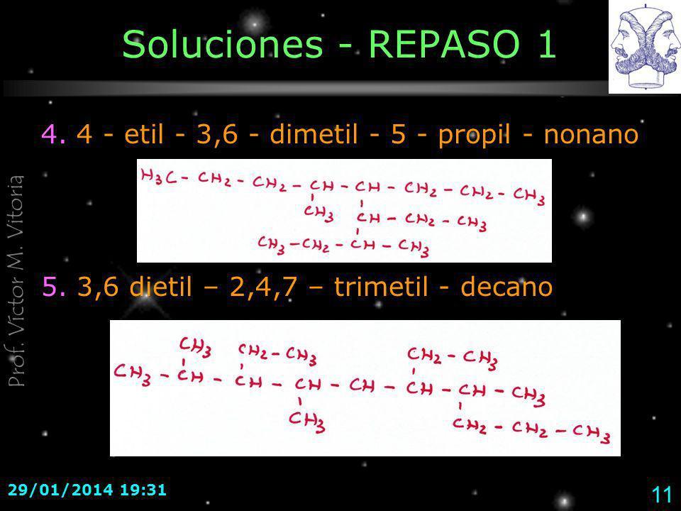 Prof. Víctor M. Vitoria 29/01/2014 19:33 11 Soluciones - REPASO 1 4. 4 - etil - 3,6 - dimetil - 5 - propil - nonano 5. 3,6 dietil – 2,4,7 – trimetil -