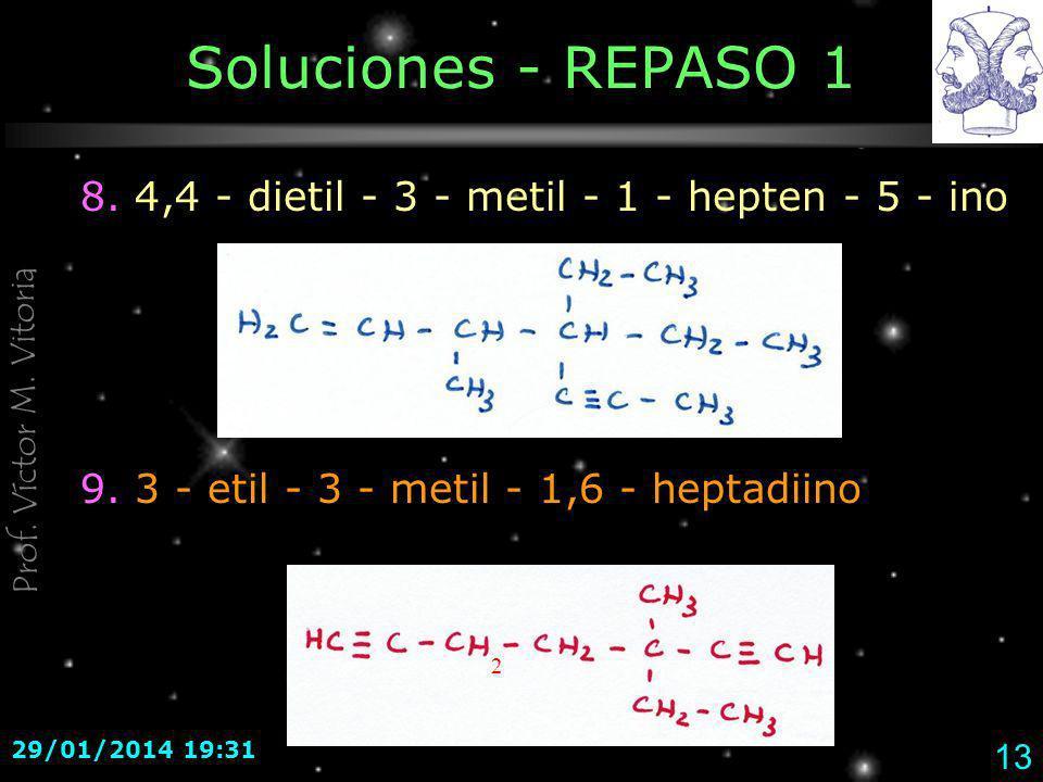 Prof. Víctor M. Vitoria 29/01/2014 19:33 13 Soluciones - REPASO 1 8. 4,4 - dietil - 3 - metil - 1 - hepten - 5 - ino 9. 3 - etil - 3 - metil - 1,6 - h