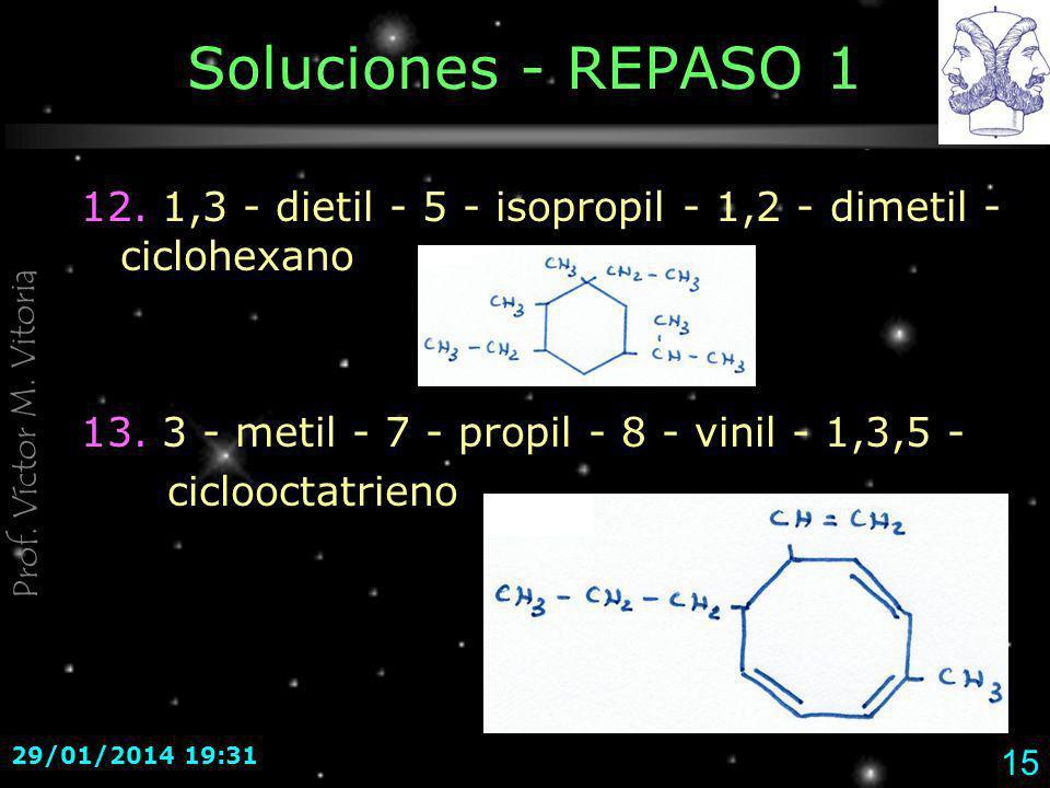 Prof. Víctor M. Vitoria 29/01/2014 19:33 15 Soluciones - REPASO 1 12. 1,3 - dietil - 5 - isopropil - 1,2 - dimetil - ciclohexano 13. 3 - metil - 7 - p