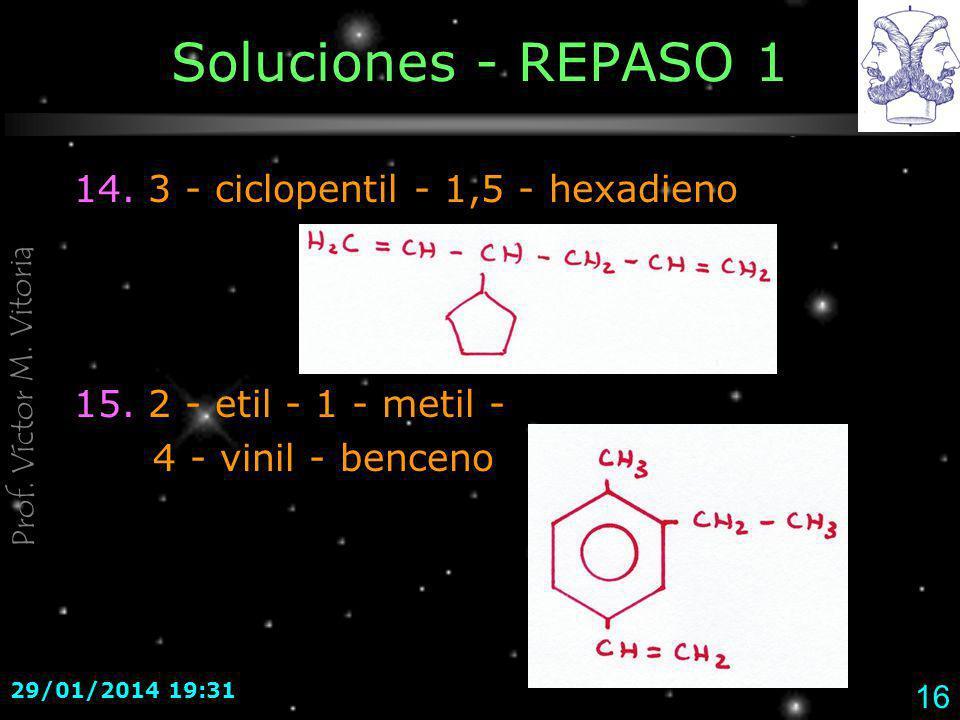 Prof. Víctor M. Vitoria 29/01/2014 19:33 16 Soluciones - REPASO 1 14. 3 - ciclopentil - 1,5 - hexadieno 15. 2 - etil - 1 - metil - 4 - vinil - benceno
