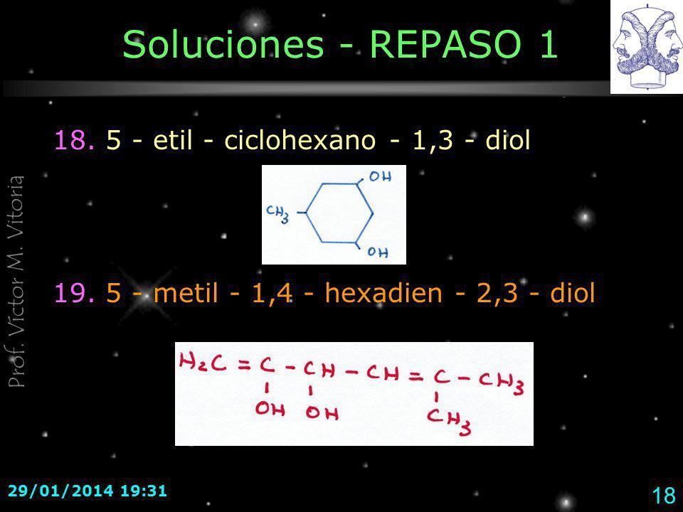 Prof. Víctor M. Vitoria 29/01/2014 19:33 18 Soluciones - REPASO 1 18. 5 - etil - ciclohexano - 1,3 - diol 19. 5 - metil - 1,4 - hexadien - 2,3 - diol