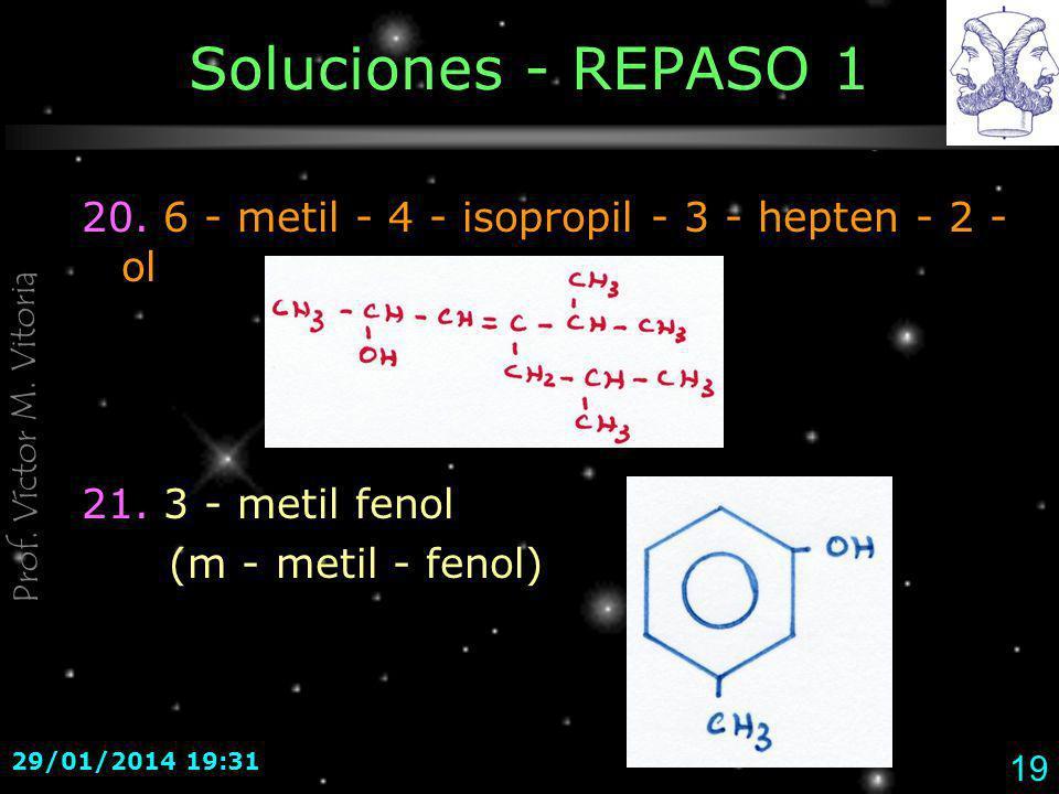 Prof. Víctor M. Vitoria 29/01/2014 19:33 19 Soluciones - REPASO 1 20. 6 - metil - 4 - isopropil - 3 - hepten - 2 - ol 21. 3 - metil fenol (m - metil -