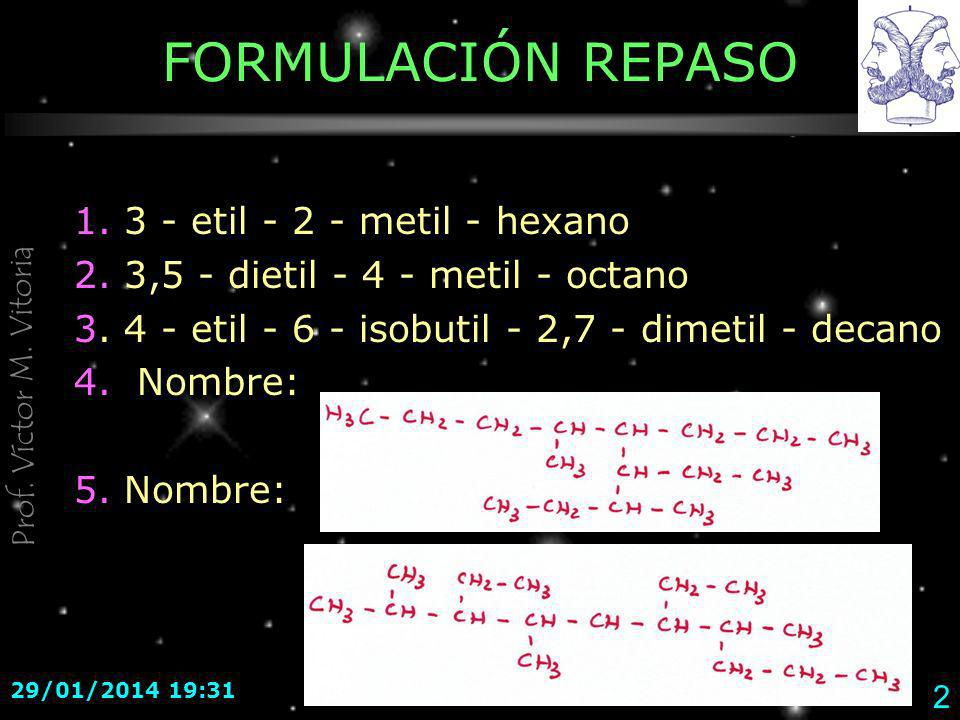 Prof. Víctor M. Vitoria 29/01/2014 19:33 2 FORMULACIÓN REPASO 1. 3 - etil - 2 - metil - hexano 2. 3,5 - dietil - 4 - metil - octano 3. 4 - etil - 6 -