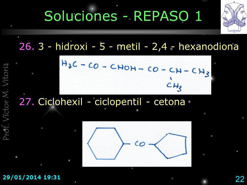 Prof. Víctor M. Vitoria 29/01/2014 19:33 22 Soluciones - REPASO 1 26. 3 - hidroxi - 5 - metil - 2,4 - hexanodiona 27. Ciclohexil - ciclopentil - ceton