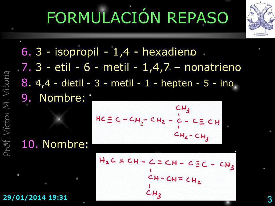 Prof. Víctor M. Vitoria 29/01/2014 19:33 3 FORMULACIÓN REPASO 6. 3 - isopropil - 1,4 - hexadieno 7. 3 - etil - 6 - metil - 1,4,7 – nonatrieno 8. 4,4 -