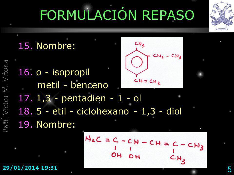 Prof. Víctor M. Vitoria 29/01/2014 19:33 5 FORMULACIÓN REPASO 15. Nombre: 16. o - isopropil metil - benceno 17. 1,3 - pentadien - 1 - ol 18. 5 - etil