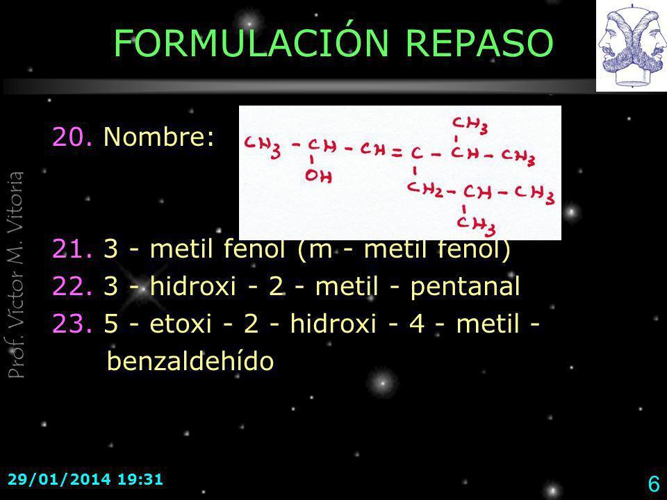Prof. Víctor M. Vitoria 29/01/2014 19:33 6 FORMULACIÓN REPASO 20. Nombre: 21. 3 - metil fenol (m - metil fenol) 22. 3 - hidroxi - 2 - metil - pentanal