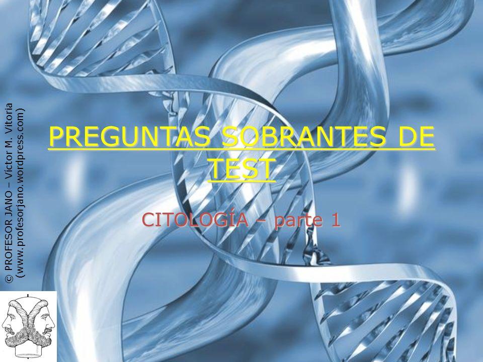 © PROFESOR JANO – Víctor M. Vitoria (www.profesorjano.wordpress.com) PREGUNTAS SOBRANTES DE TEST CITOLOGÍA – parte 1
