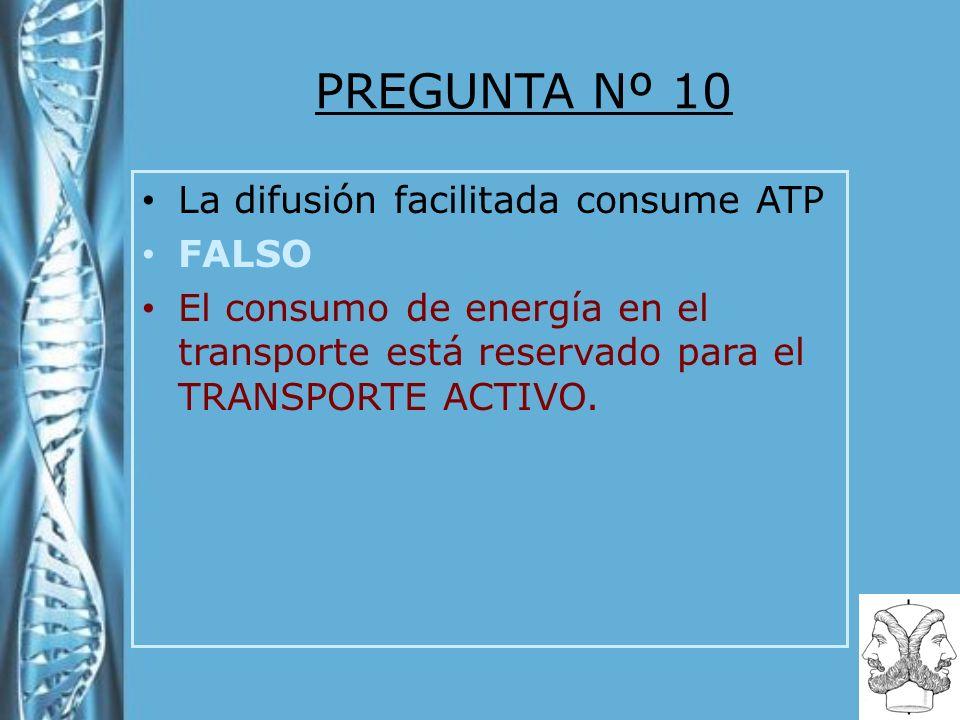 PREGUNTA Nº 10 La difusión facilitada consume ATP FALSO El consumo de energía en el transporte está reservado para el TRANSPORTE ACTIVO.
