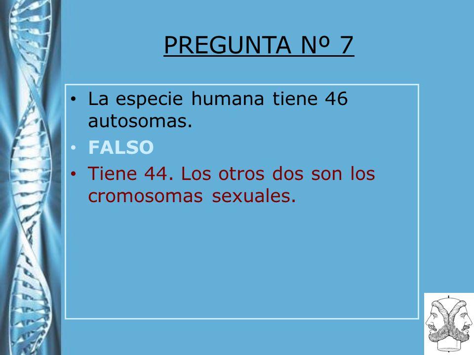 PREGUNTA Nº 7 La especie humana tiene 46 autosomas. FALSO Tiene 44. Los otros dos son los cromosomas sexuales.