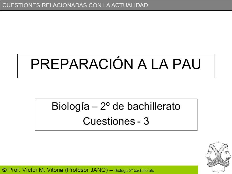 CUESTIONES RELACIONADAS CON LA ACTUALIDAD © Prof. Víctor M. Vitoria (Profesor JANO) – Biología 2º bachillerato PREPARACIÓN A LA PAU Biología – 2º de b