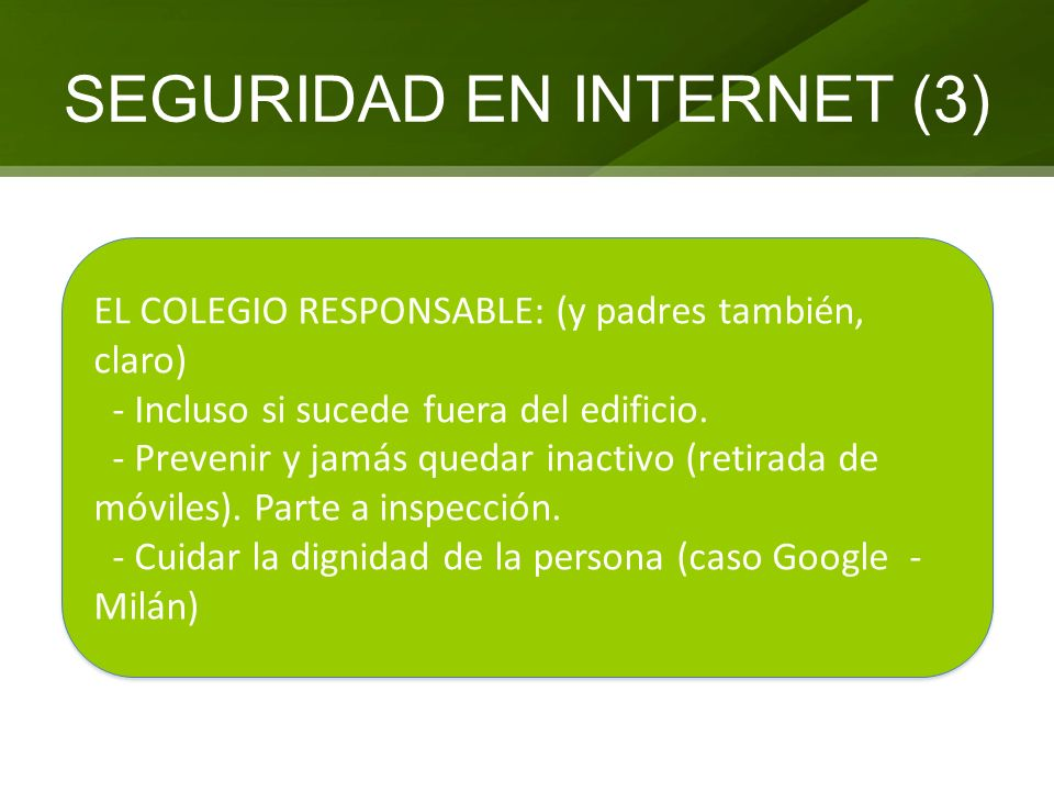 SEGURIDAD EN INTERNET (3) EL COLEGIO RESPONSABLE: (y padres también, claro) - Incluso si sucede fuera del edificio. - Prevenir y jamás quedar inactivo