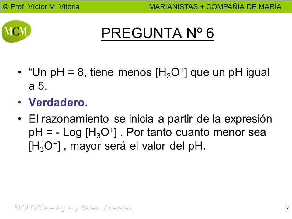 © Prof. Víctor M. Vitoria MARIANISTAS + COMPAÑÍA DE MARÍA 7 PREGUNTA Nº 6 Un pH = 8, tiene menos [H 3 O + ] que un pH igual a 5. Verdadero. El razonam