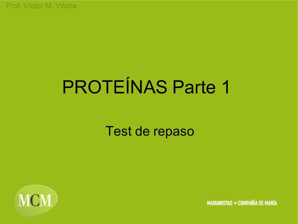 Prof. Víctor M. Vitoria PROTEÍNAS Parte 1 Test de repaso