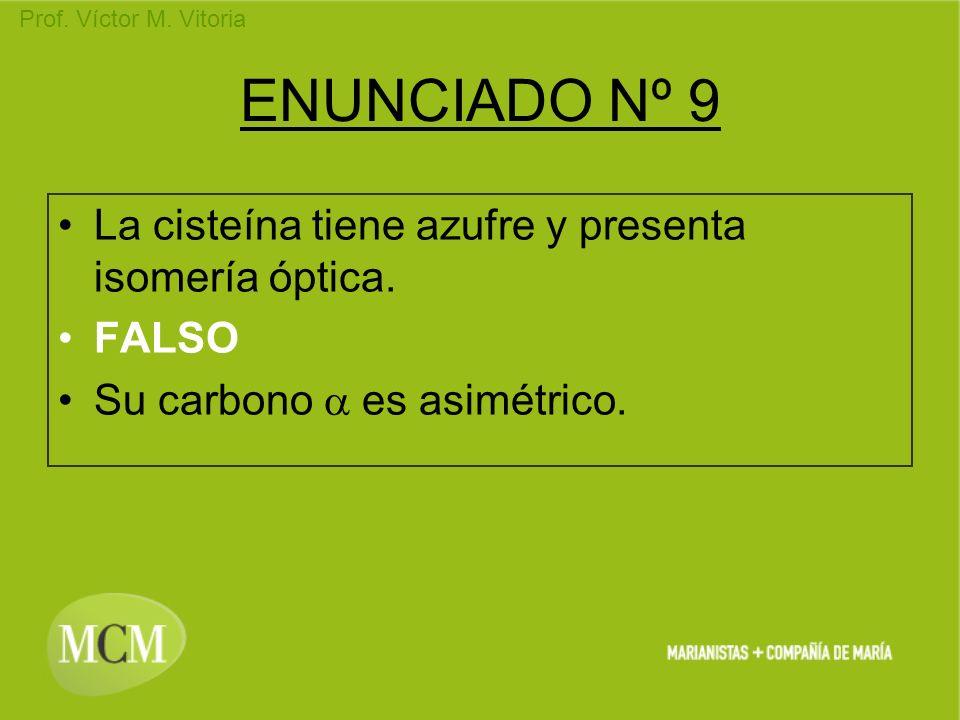 Prof. Víctor M. Vitoria ENUNCIADO Nº 9 La cisteína tiene azufre y presenta isomería óptica. FALSO Su carbono es asimétrico.
