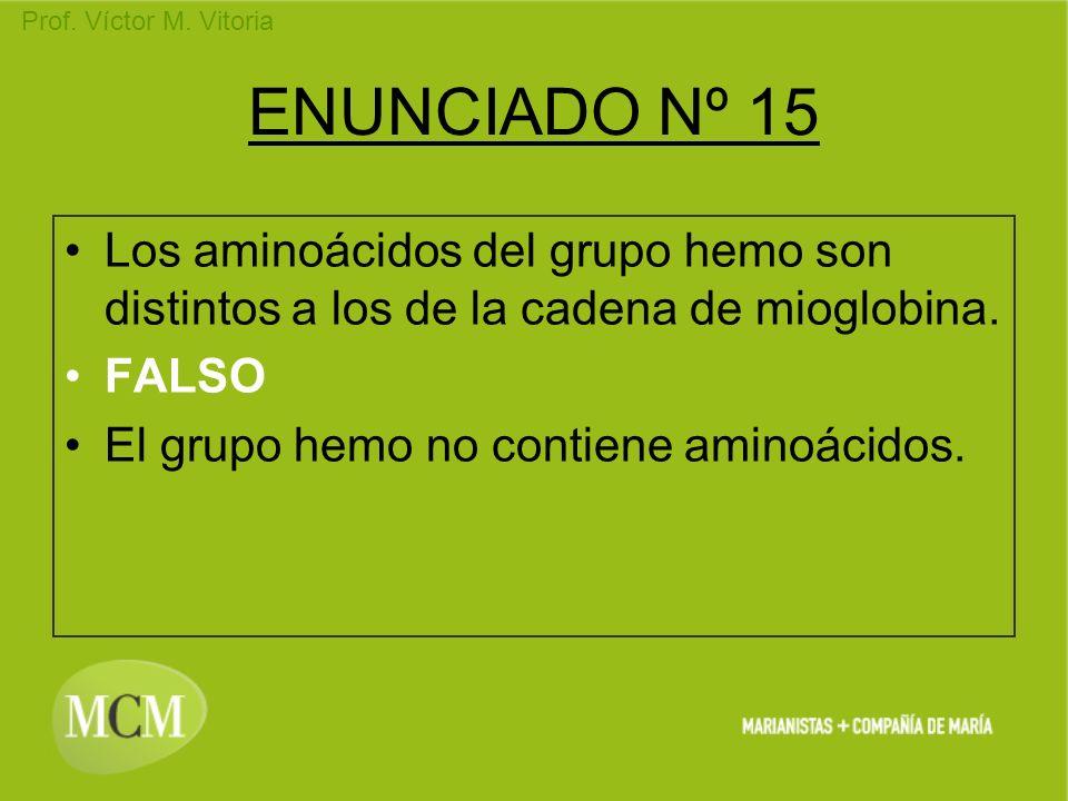 Prof. Víctor M. Vitoria ENUNCIADO Nº 15 Los aminoácidos del grupo hemo son distintos a los de la cadena de mioglobina. FALSO El grupo hemo no contiene