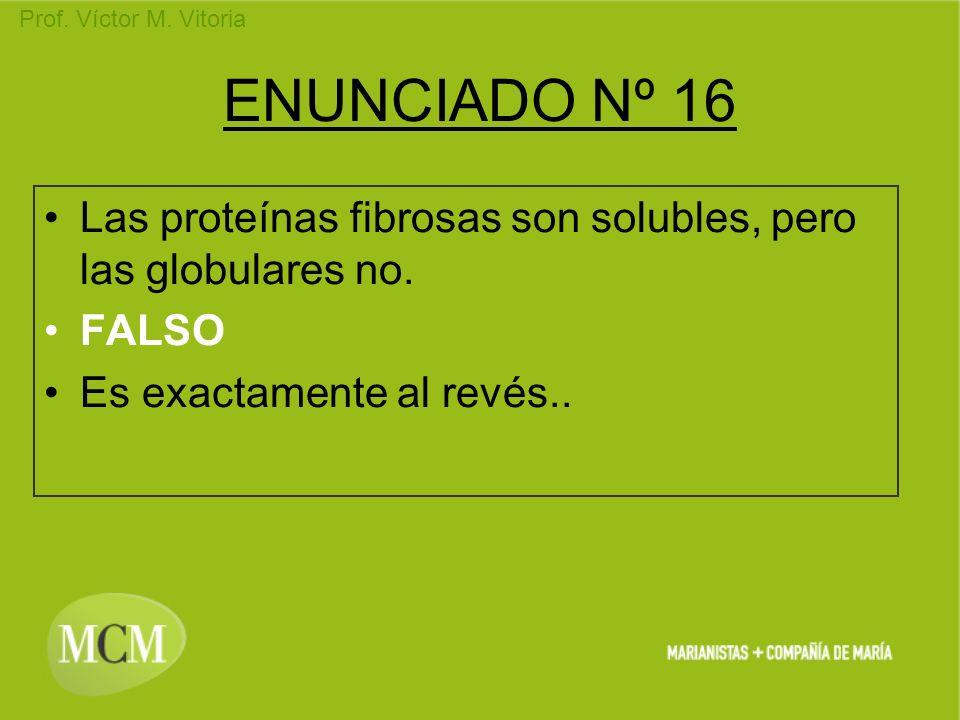 Prof. Víctor M. Vitoria ENUNCIADO Nº 16 Las proteínas fibrosas son solubles, pero las globulares no. FALSO Es exactamente al revés..