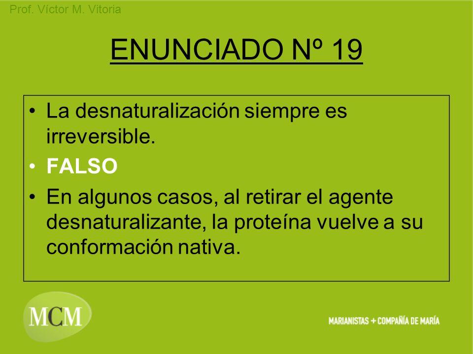Prof. Víctor M. Vitoria ENUNCIADO Nº 19 La desnaturalización siempre es irreversible. FALSO En algunos casos, al retirar el agente desnaturalizante, l