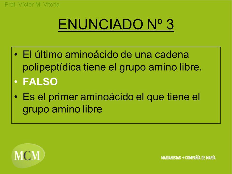 Prof. Víctor M. Vitoria ENUNCIADO Nº 3 El último aminoácido de una cadena polipeptídica tiene el grupo amino libre. FALSO Es el primer aminoácido el q