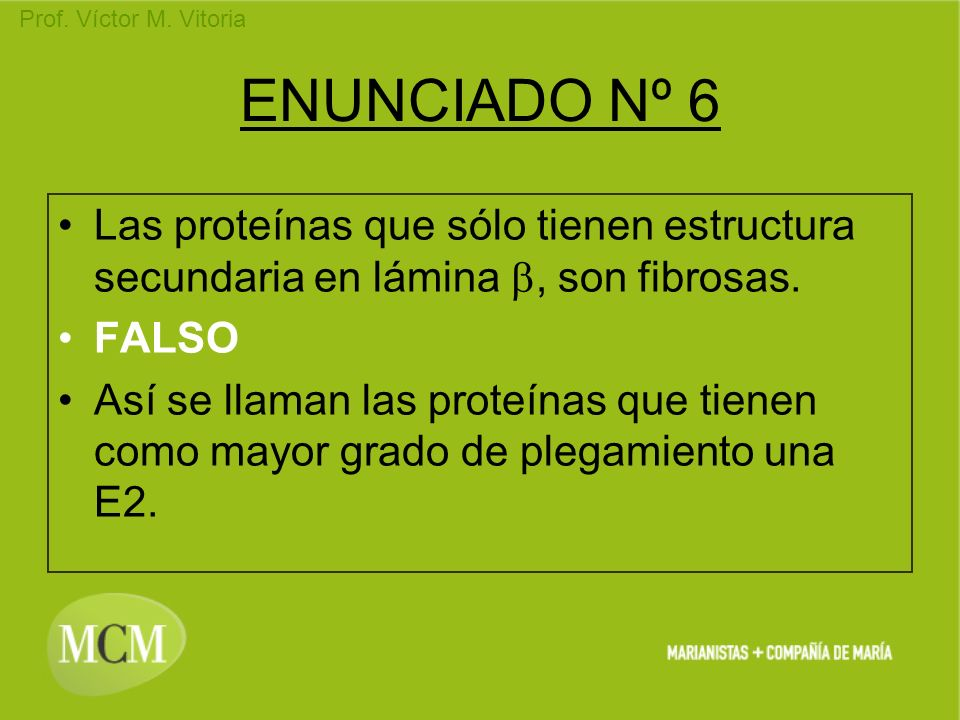 Prof. Víctor M. Vitoria ENUNCIADO Nº 6 Las proteínas que sólo tienen estructura secundaria en lámina, son fibrosas. FALSO Así se llaman las proteínas