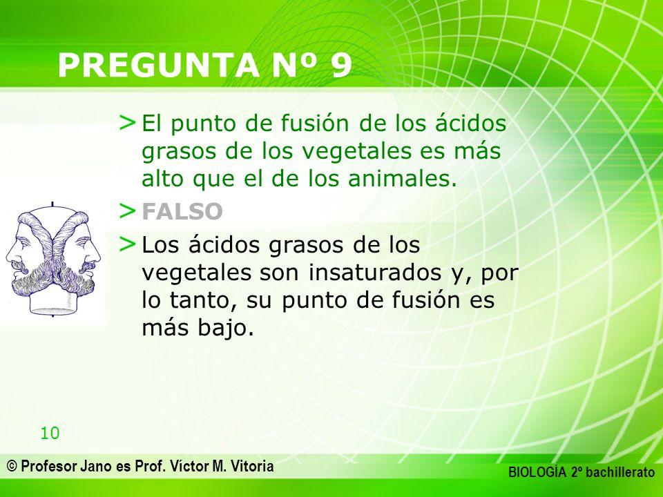 10 © Profesor Jano es Prof. Víctor M. Vitoria BIOLOGÍA 2º bachillerato PREGUNTA Nº 9 > El punto de fusión de los ácidos grasos de los vegetales es más