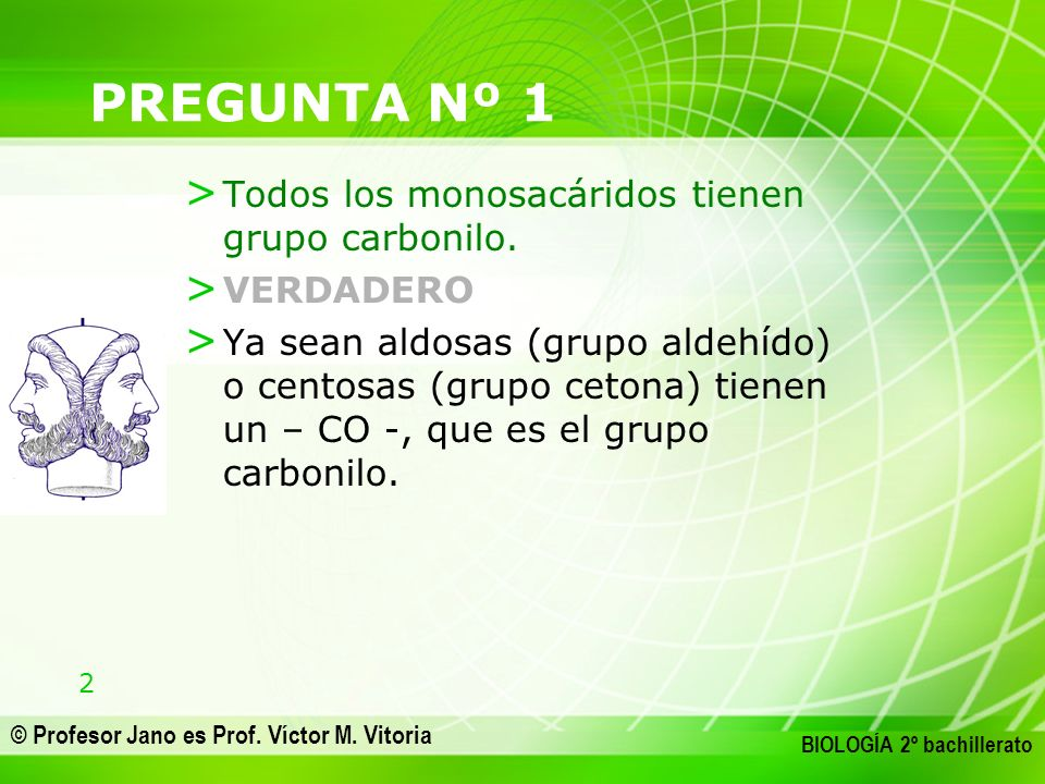 2 © Profesor Jano es Prof. Víctor M. Vitoria BIOLOGÍA 2º bachillerato PREGUNTA Nº 1 > Todos los monosacáridos tienen grupo carbonilo. > VERDADERO > Ya