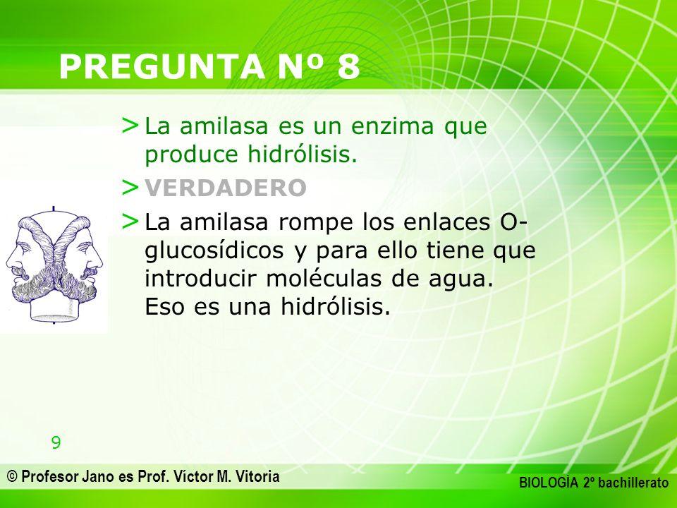 9 © Profesor Jano es Prof. Víctor M. Vitoria BIOLOGÍA 2º bachillerato PREGUNTA Nº 8 > La amilasa es un enzima que produce hidrólisis. > VERDADERO > La