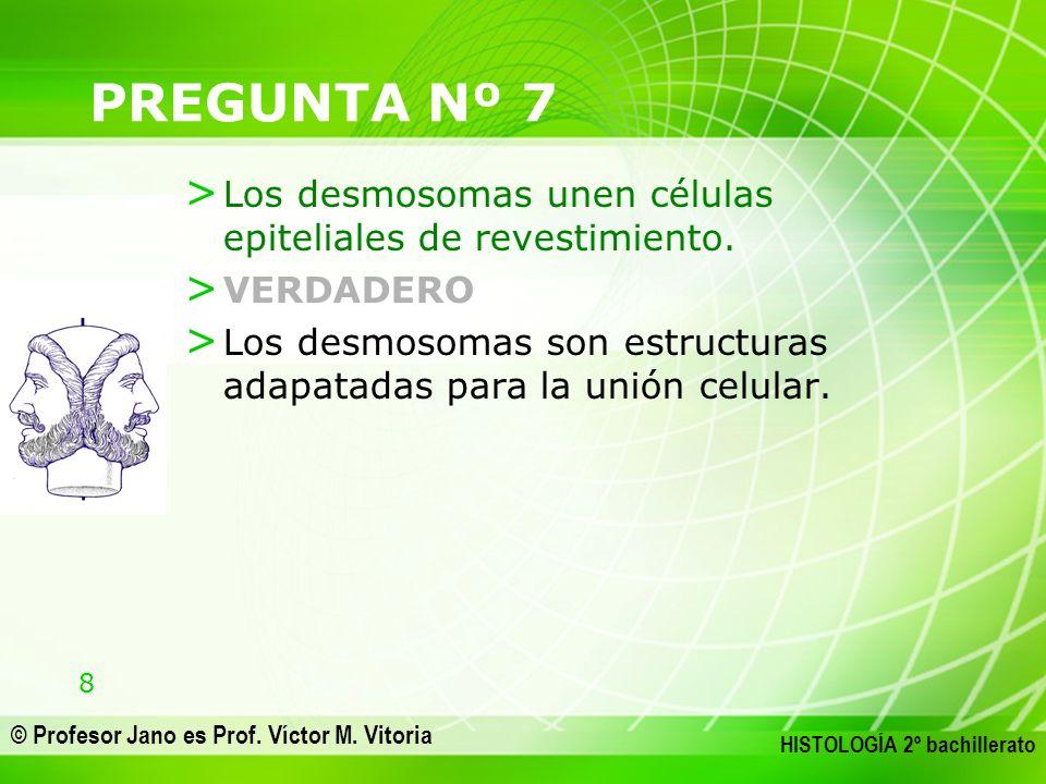 8 © Profesor Jano es Prof. Víctor M. Vitoria HISTOLOGÍA 2º bachillerato PREGUNTA Nº 7 > Los desmosomas unen células epiteliales de revestimiento. > VE