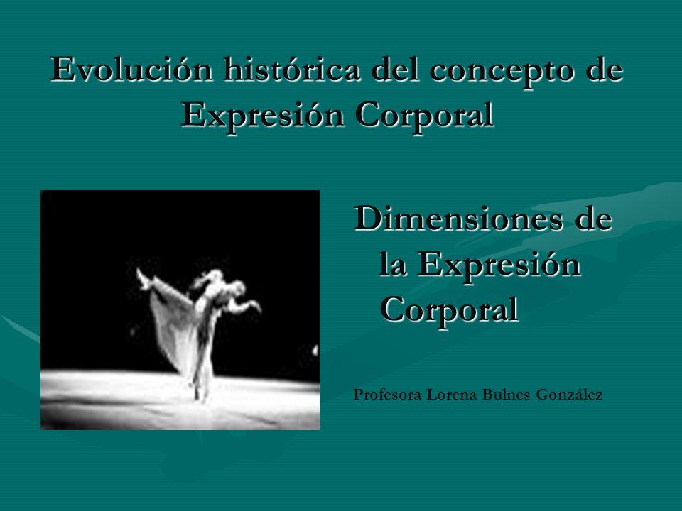 Evolución histórica del concepto de Expresión Corporal Dimensiones de la Expresión Corporal Profesora Lorena Bulnes González