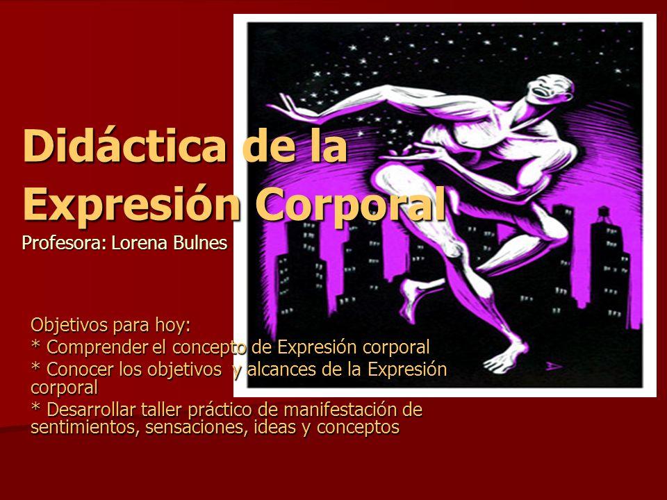 Didáctica de la Expresión Corporal Profesora: Lorena Bulnes Objetivos para hoy: * Comprender el concepto de Expresión corporal * Conocer los objetivos
