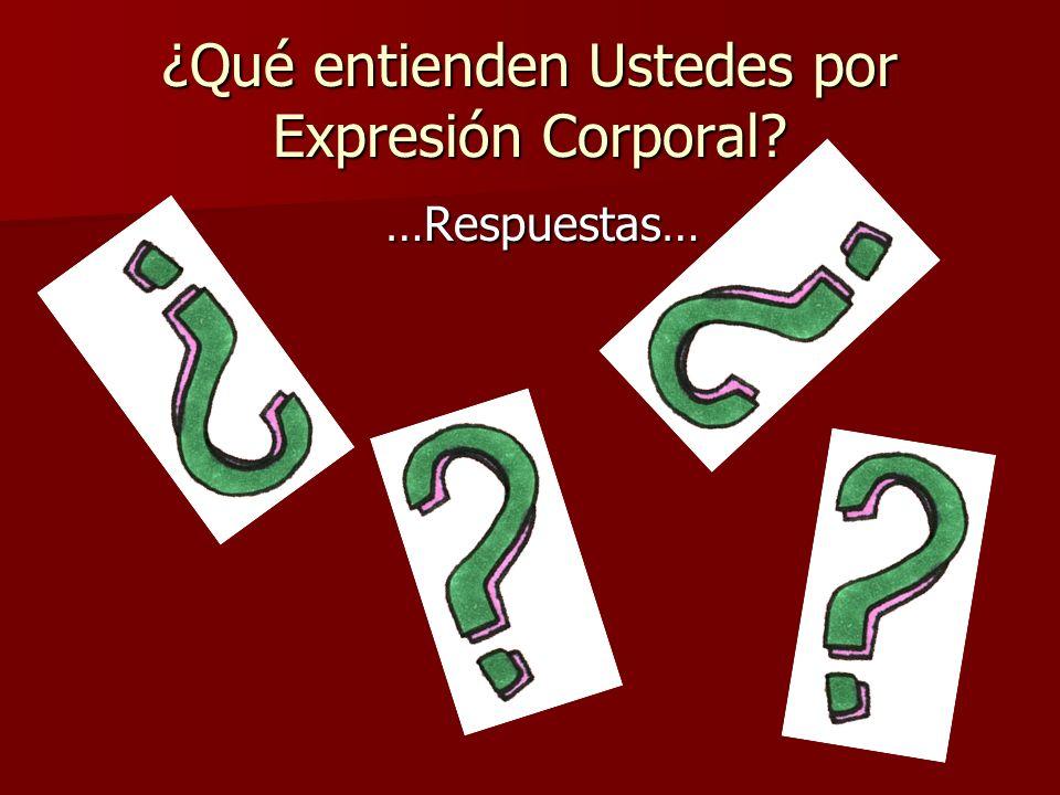¿Qué entienden Ustedes por Expresión Corporal? …Respuestas…