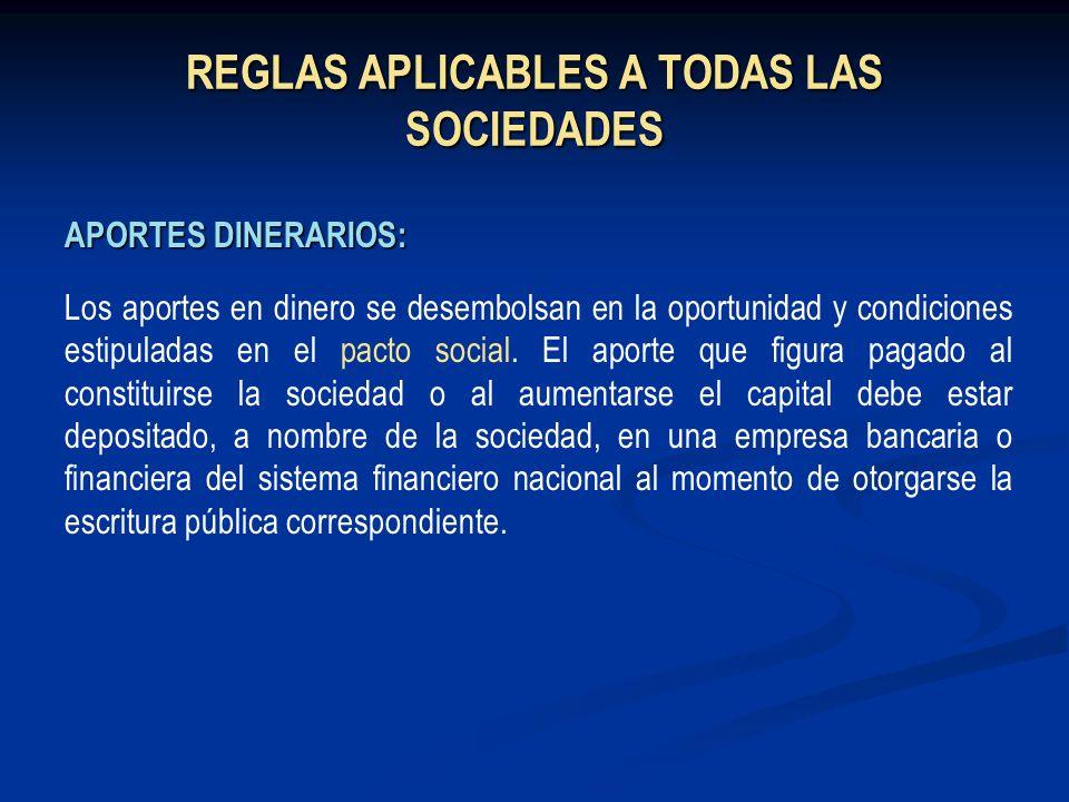 REGLAS APLICABLES A TODAS LAS SOCIEDADES APORTES DINERARIOS: Los aportes en dinero se desembolsan en la oportunidad y condiciones estipuladas en el pa
