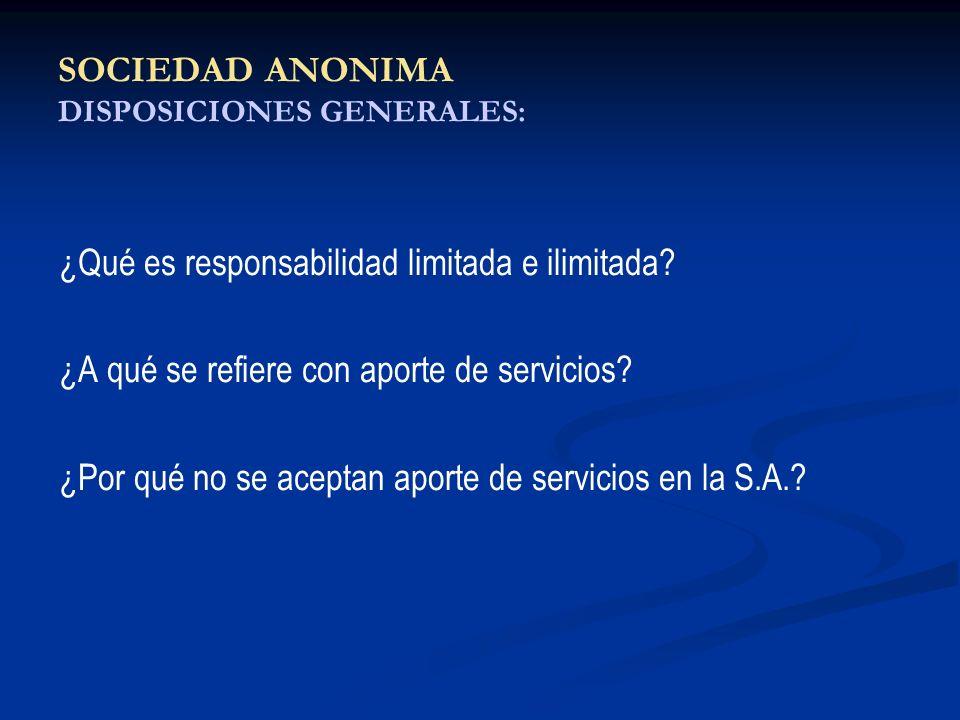SOCIEDAD ANONIMA DISPOSICIONES GENERALES: ¿Qué es responsabilidad limitada e ilimitada? ¿A qué se refiere con aporte de servicios? ¿Por qué no se acep