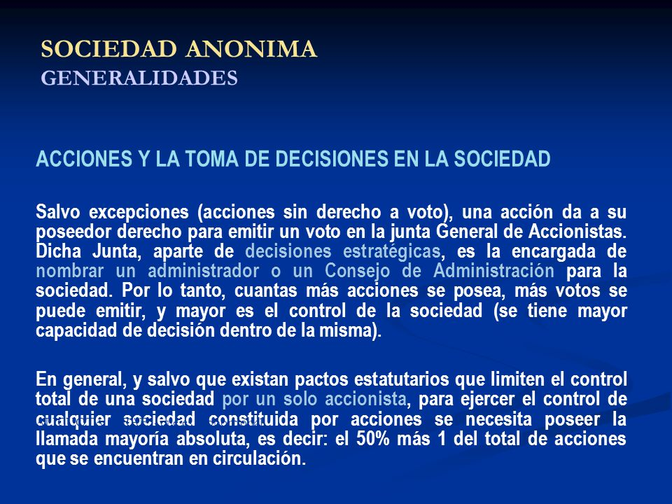SOCIEDAD ANONIMA GENERALIDADES ACCIONES Y LA TOMA DE DECISIONES EN LA SOCIEDAD Salvo excepciones (acciones sin derecho a voto), una acción da a su pos