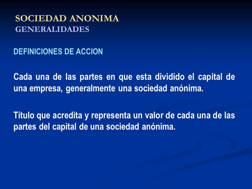 SOCIEDAD ANONIMA GENERALIDADES DEFINICIONES DE ACCION Cada una de las partes en que esta dividido el capital de una empresa, generalmente una sociedad