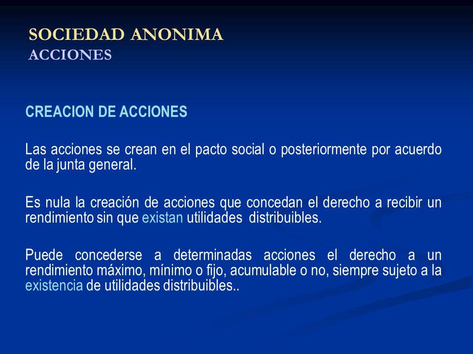 SOCIEDAD ANONIMA ACCIONES CREACION DE ACCIONES Las acciones se crean en el pacto social o posteriormente por acuerdo de la junta general. Es nula la c