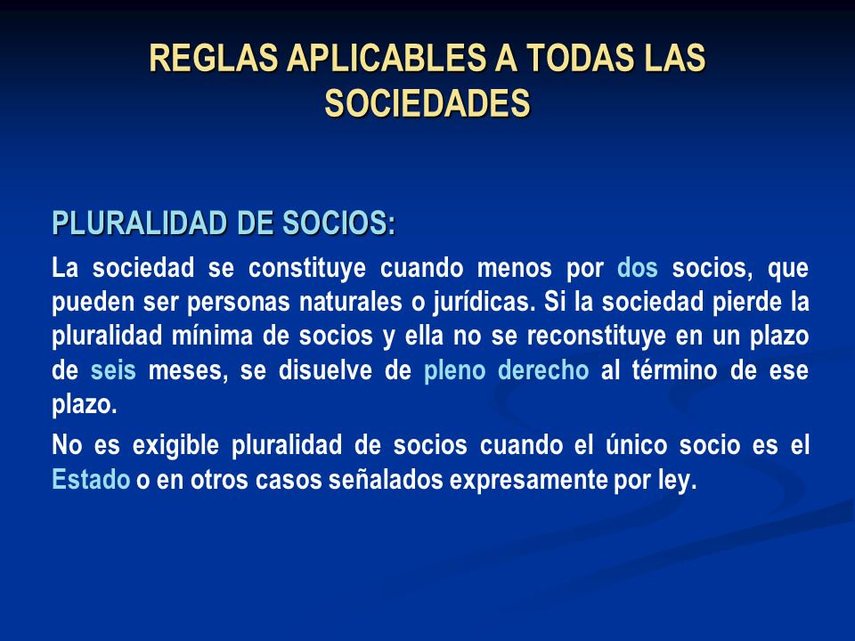 REGLAS APLICABLES A TODAS LAS SOCIEDADES PLURALIDAD DE SOCIOS: La sociedad se constituye cuando menos por dos socios, que pueden ser personas naturale
