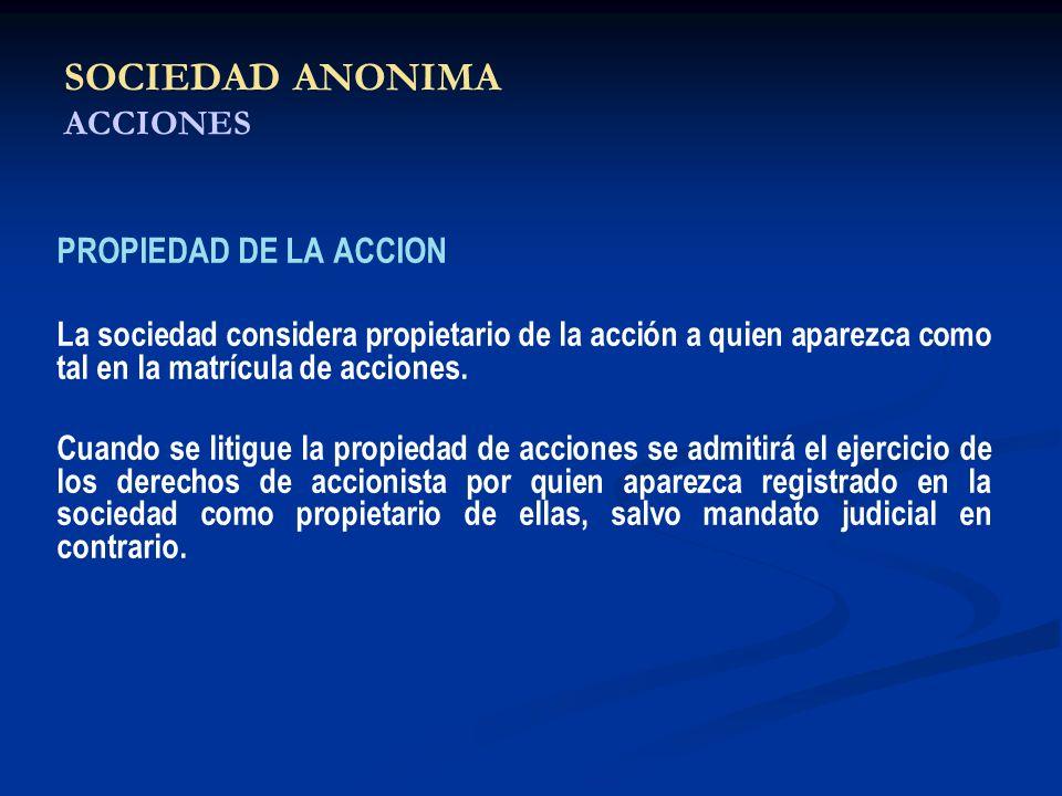 SOCIEDAD ANONIMA ACCIONES PROPIEDAD DE LA ACCION La sociedad considera propietario de la acción a quien aparezca como tal en la matrícula de acciones.