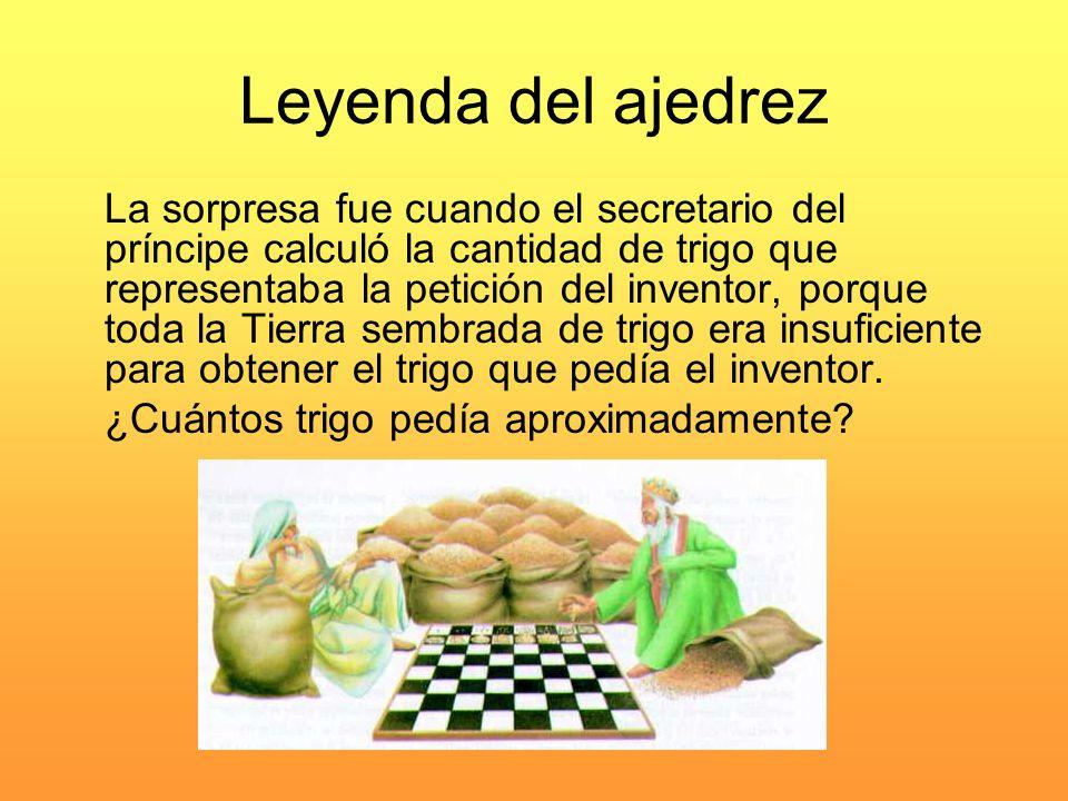 Leyenda del ajedrez Se trata de hacer la suma 1 + 2 + 2 2 + 2 3 …+2 64 Sólo la última cifra, 2 a la 64 potencia, es 18.446.744.073.709.551.615, es decir más de 18 trillones de granos.