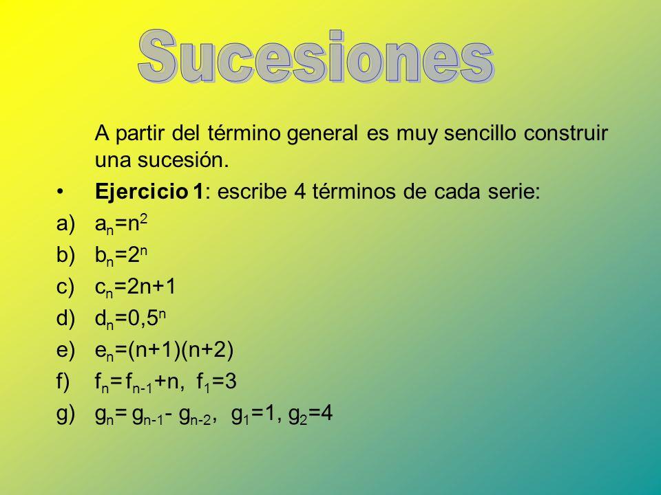 A partir del término general es muy sencillo construir una sucesión. Ejercicio 1: escribe 4 términos de cada serie: a)a n =n 2 b)b n =2 n c)c n =2n+1