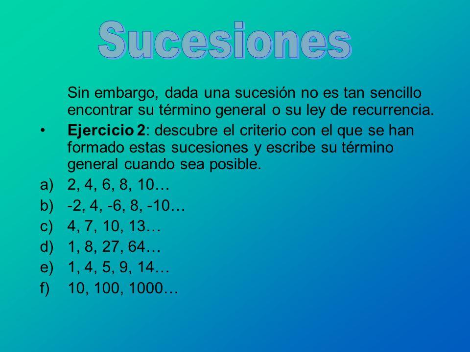 Sin embargo, dada una sucesión no es tan sencillo encontrar su término general o su ley de recurrencia. Ejercicio 2: descubre el criterio con el que s