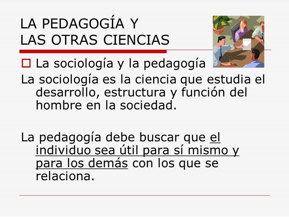 La sociología y la pedagogía La sociología es la ciencia que estudia el desarrollo, estructura y función del hombre en la sociedad. La pedagogía debe