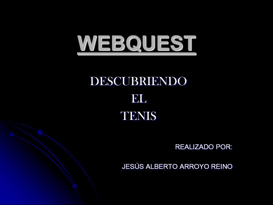 WEBQUEST DESCUBRIENDOELTENIS REALIZADO POR: JESÚS ALBERTO ARROYO REINO