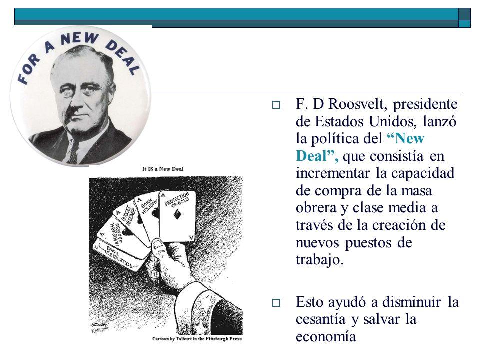 F. D Roosvelt, presidente de Estados Unidos, lanzó la política del New Deal, que consistía en incrementar la capacidad de compra de la masa obrera y c