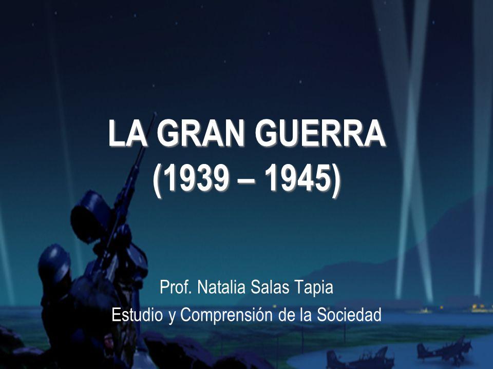 LA GRAN GUERRA (1939 – 1945) Prof. Natalia Salas Tapia Estudio y Comprensión de la Sociedad