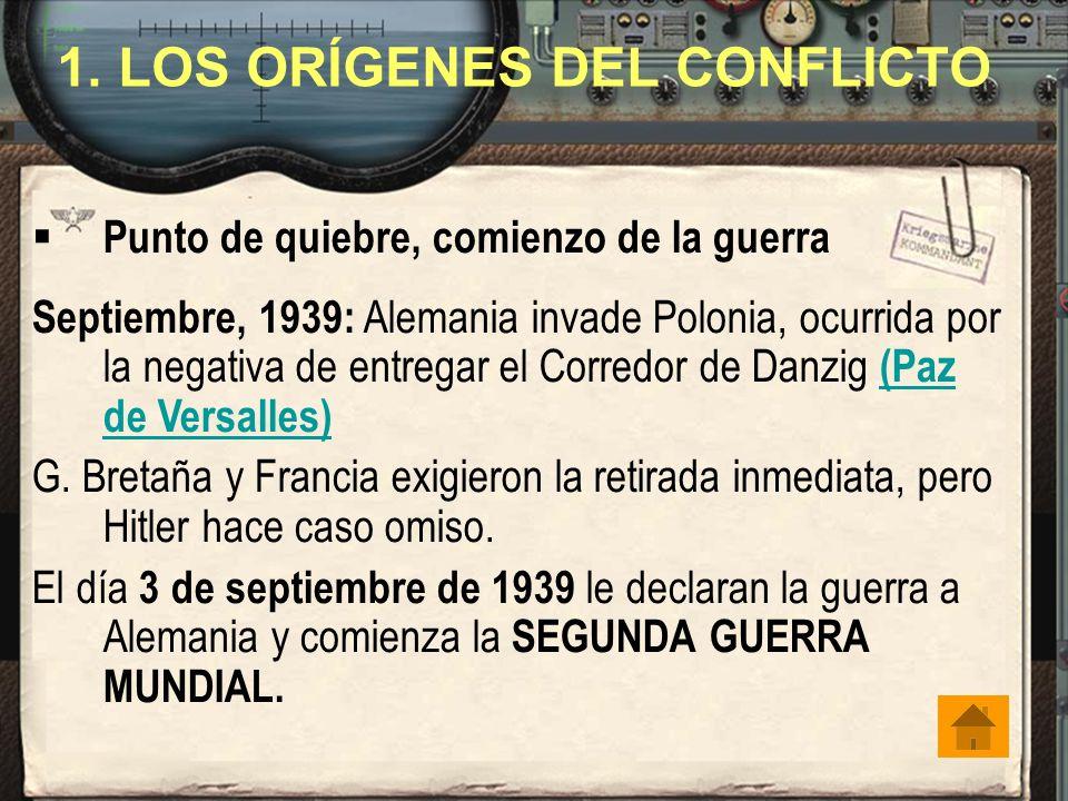 1. LOS ORÍGENES DEL CONFLICTO Punto de quiebre, comienzo de la guerra Septiembre, 1939: Alemania invade Polonia, ocurrida por la negativa de entregar