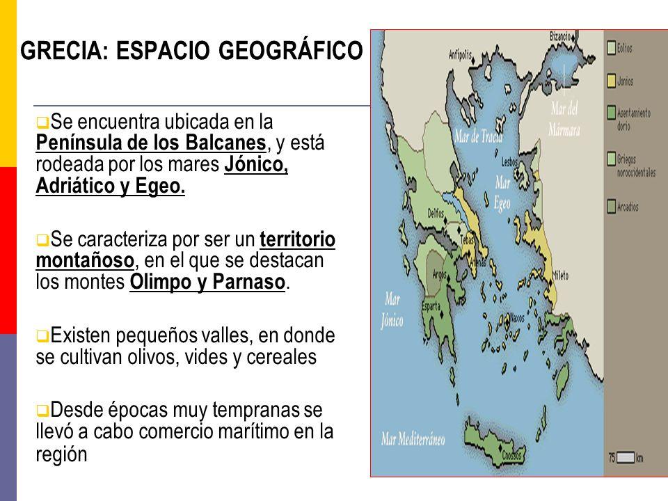 GRECIA: ESPACIO GEOGRÁFICO Se encuentra ubicada en la Península de los Balcanes, y está rodeada por los mares Jónico, Adriático y Egeo. Se caracteriza