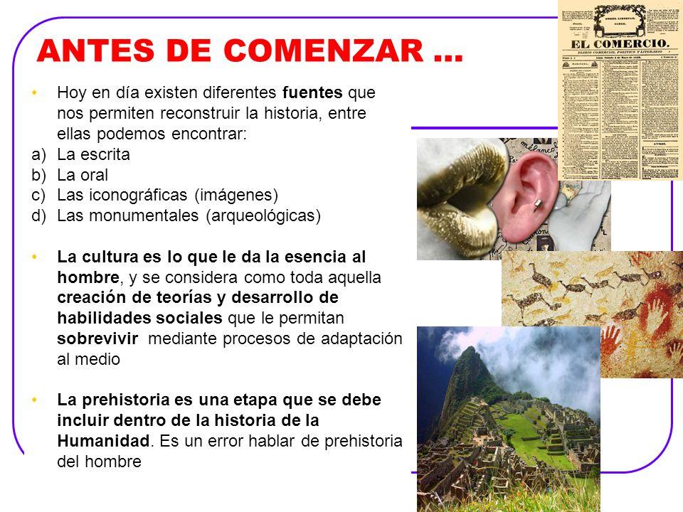 ANTES DE COMENZAR … Hoy en día existen diferentes fuentes que nos permiten reconstruir la historia, entre ellas podemos encontrar: a)La escrita b)La o