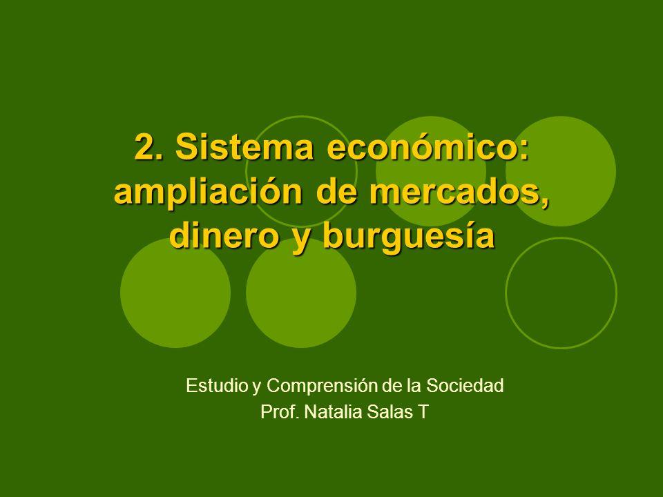 2. Sistema económico: ampliación de mercados, dinero y burguesía Estudio y Comprensión de la Sociedad Prof. Natalia Salas T