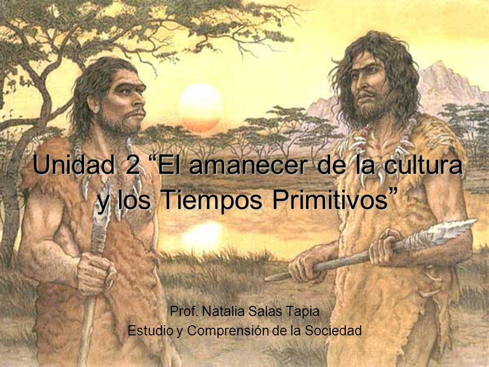 Unidad 2 El amanecer de la cultura y los Tiempos Primitivos Unidad 2 El amanecer de la cultura y los Tiempos Primitivos Prof. Natalia Salas Tapia Estu